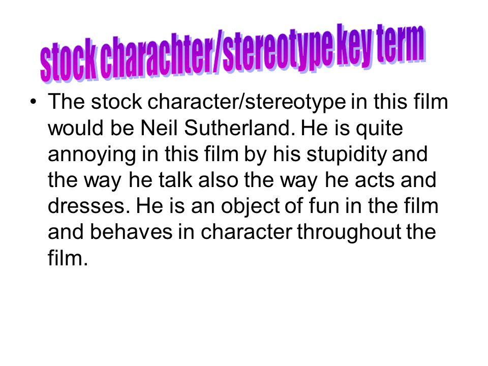 The stock character/stereotype in this film would be Neil Sutherland. He is quite annoying in this film by his stupidity and the way he talk also the