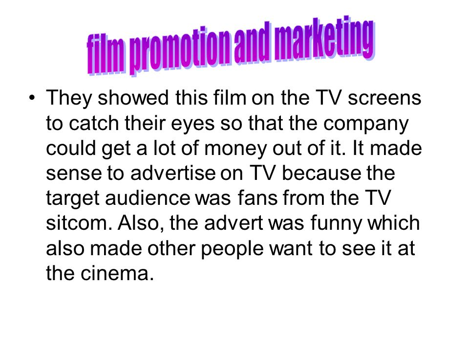 They showed this film on the TV screens to catch their eyes so that the company could get a lot of money out of it. It made sense to advertise on TV b