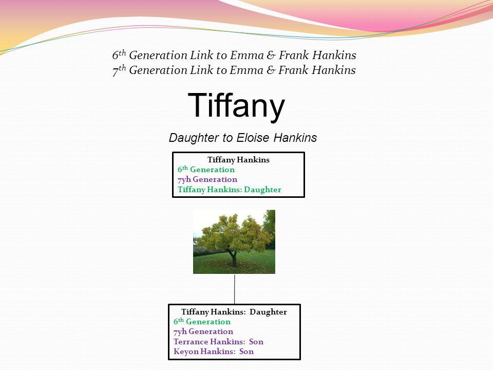 Tiffany Hankins 6 th Generation 7yh Generation Tiffany Hankins: Daughter Daughter to Eloise Hankins 6 th Generation Link to Emma & Frank Hankins 7 th