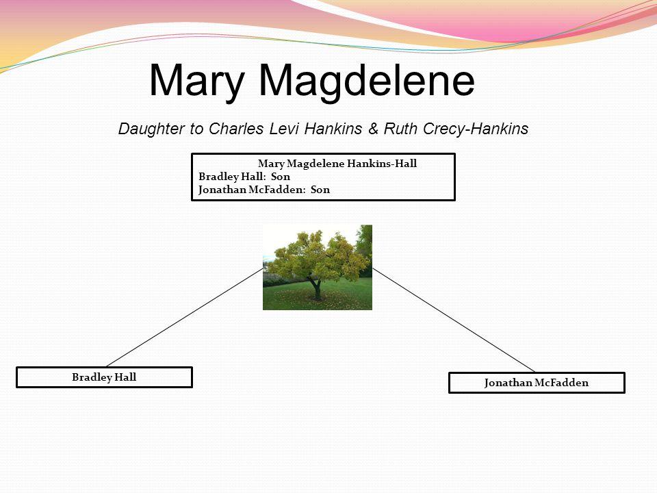 Mary Magdelene Daughter to Charles Levi Hankins & Ruth Crecy-Hankins Mary Magdelene Hankins-Hall Bradley Hall: Son Jonathan McFadden: Son Bradley Hall Jonathan McFadden