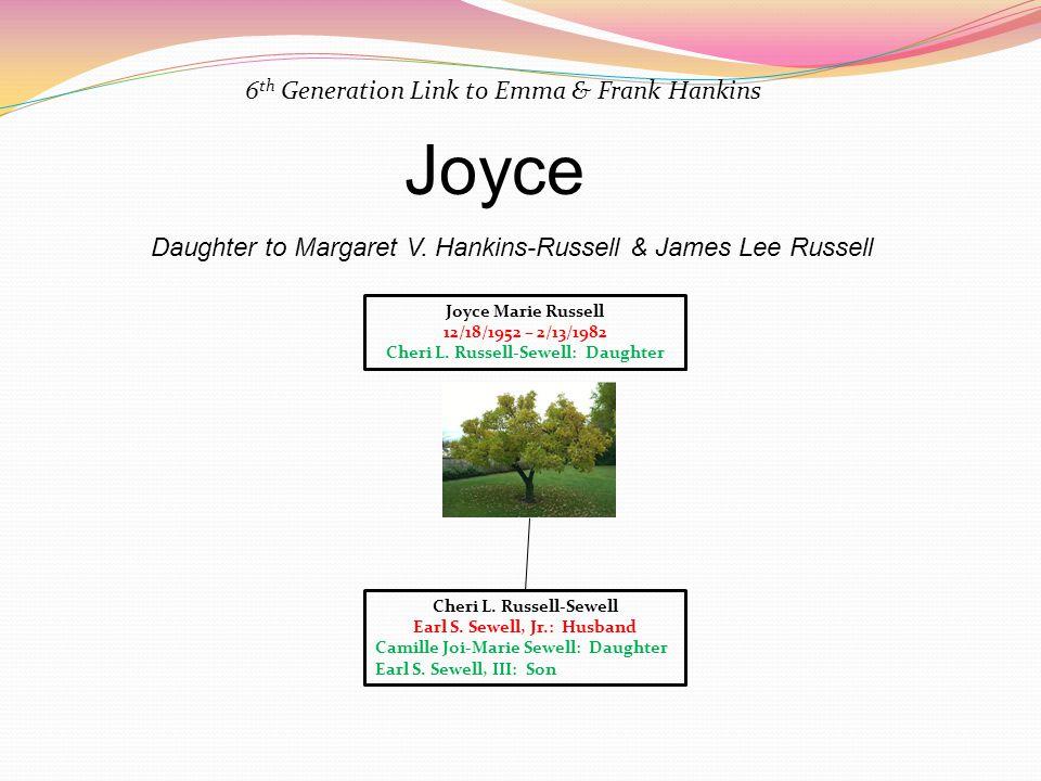 6 th Generation Link to Emma & Frank Hankins Joyce Daughter to Margaret V. Hankins-Russell & James Lee Russell Joyce Marie Russell 12/18/1952 – 2/13/1
