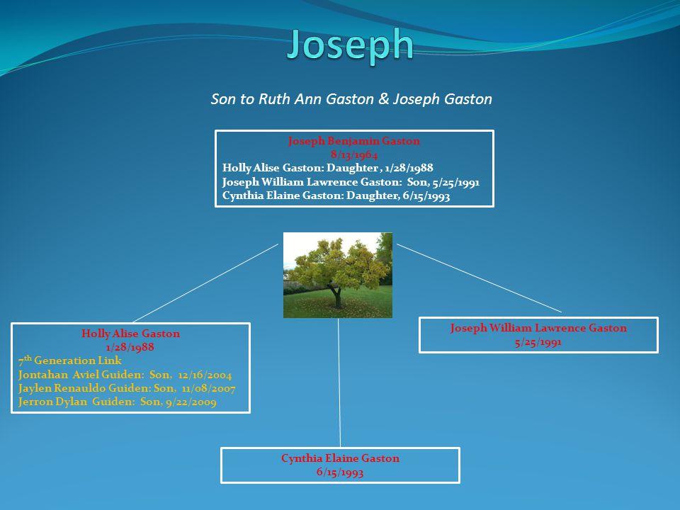 Son to Ruth Ann Gaston & Joseph Gaston Joseph Benjamin Gaston 8/13/1964 Holly Alise Gaston: Daughter, 1/28/1988 Joseph William Lawrence Gaston: Son, 5