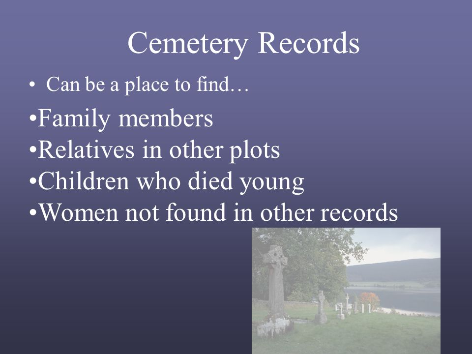 Cemetery Records Can be a place to find… Family members Relatives in other plots Children who died young Women not found in other records