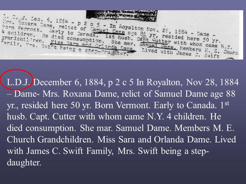 L.D.J. December 6, 1884, p 2 c 5 In Royalton, Nov 28, 1884 – Dame- Mrs. Roxana Dame, relict of Samuel Dame age 88 yr., resided here 50 yr. Born Vermon