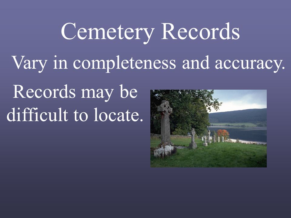 Cemetery Records Vary in completeness and accuracy. Records may be difficult to locate.