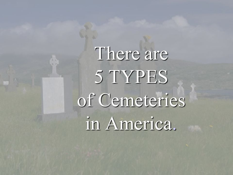 There are 5 TYPES of Cemeteries in America.