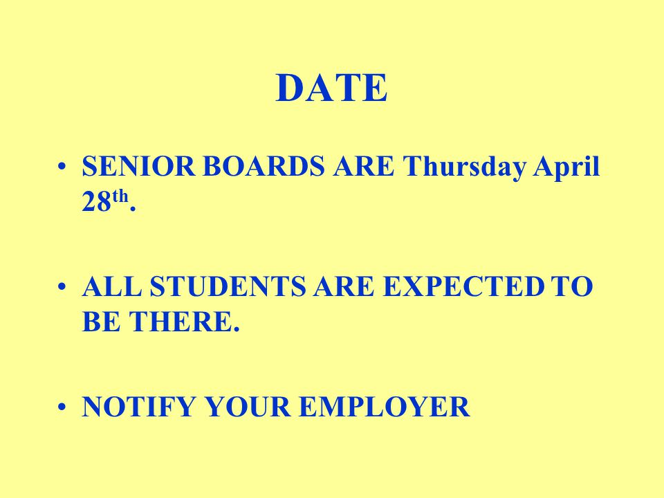 DATE SENIOR BOARDS ARE Thursday April 28 th. ALL STUDENTS ARE EXPECTED TO BE THERE.