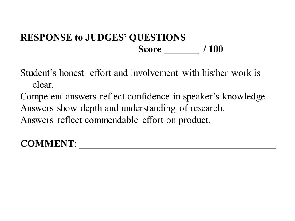 RESPONSE to JUDGES' QUESTIONS Score _______ / 100 Student's honest effort and involvement with his/her work is clear.