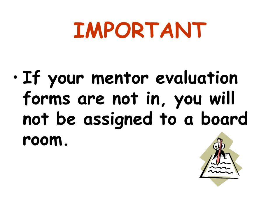 IMPORTANT If your mentor evaluation forms are not in, you will not be assigned to a board room.