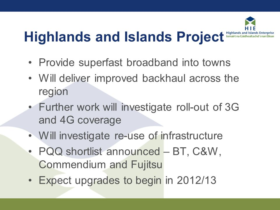 Highlands and Islands Project Provide superfast broadband into towns Will deliver improved backhaul across the region Further work will investigate roll-out of 3G and 4G coverage Will investigate re-use of infrastructure PQQ shortlist announced – BT, C&W, Commendium and Fujitsu Expect upgrades to begin in 2012/13
