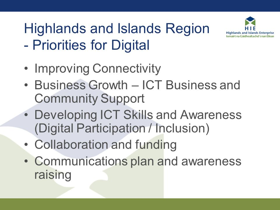 Highlands and Islands Region - Priorities for Digital Improving Connectivity Business Growth – ICT Business and Community Support Developing ICT Skill