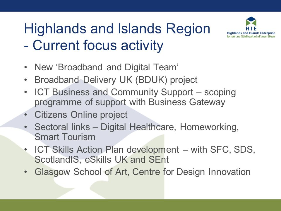 Highlands and Islands Region - Current focus activity New 'Broadband and Digital Team' Broadband Delivery UK (BDUK) project ICT Business and Community Support – scoping programme of support with Business Gateway Citizens Online project Sectoral links – Digital Healthcare, Homeworking, Smart Tourism ICT Skills Action Plan development – with SFC, SDS, ScotlandIS, eSkills UK and SEnt Glasgow School of Art, Centre for Design Innovation