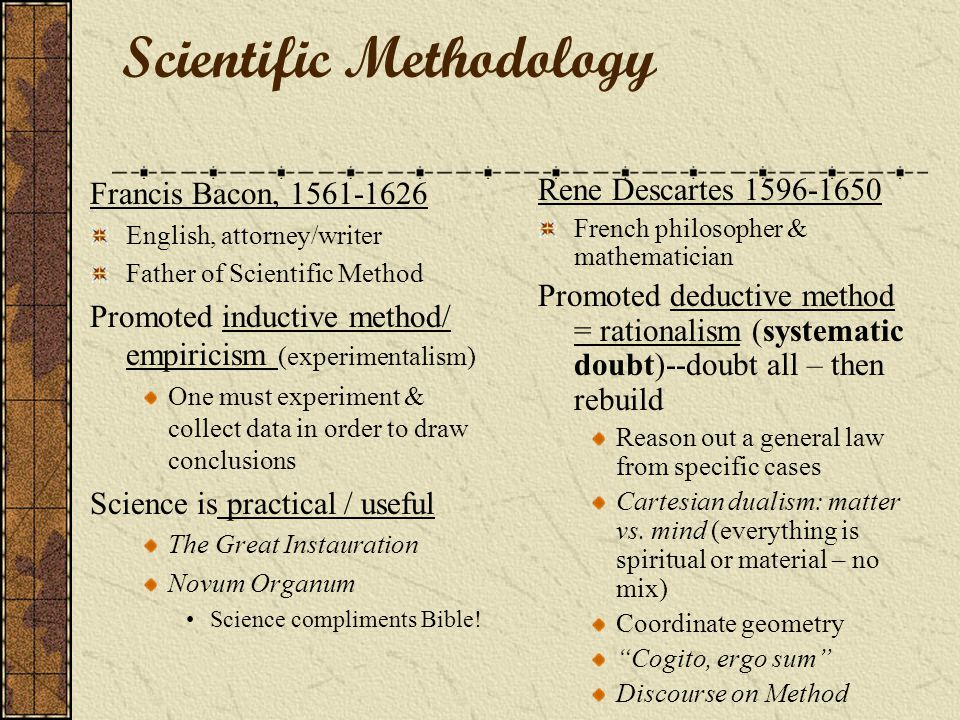 Scientific Methodology Francis Bacon, 1561-1626 English, attorney/writer Father of Scientific Method Promoted inductive method/ empiricism (experimentalism) One must experiment & collect data in order to draw conclusions Science is practical / useful The Great Instauration Novum Organum Science compliments Bible.