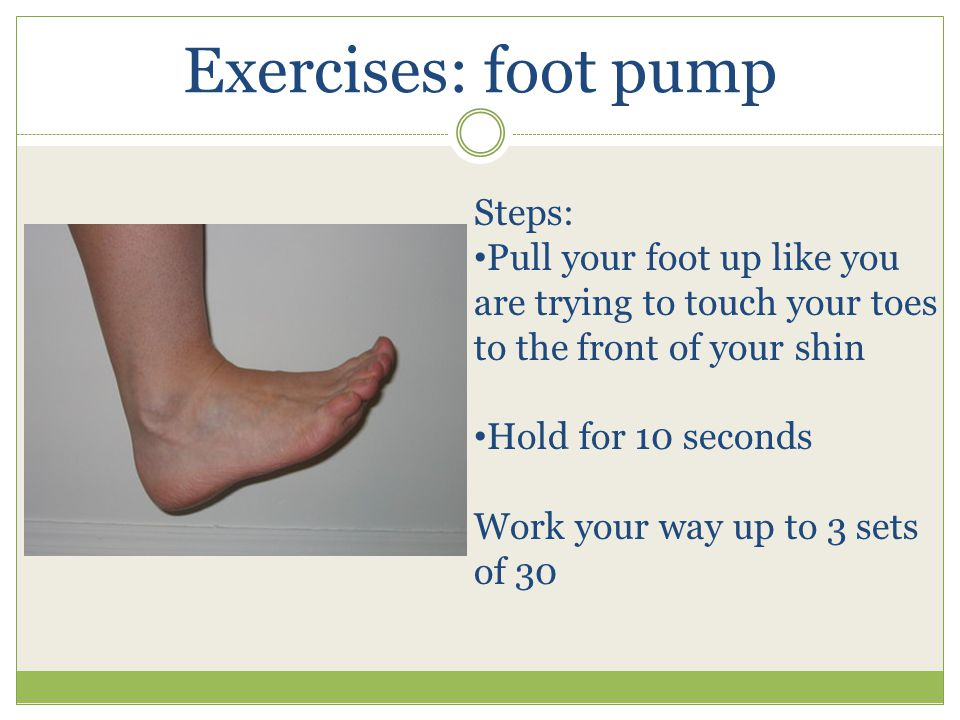 Exercises: foot pump Steps: Pull your foot up like you are trying to touch your toes to the front of your shin Hold for 10 seconds Work your way up to 3 sets of 30