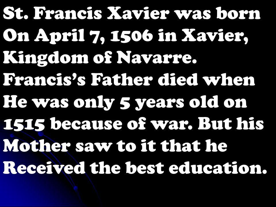St.Francis Xavier was born On April 7, 1506 in Xavier, Kingdom of Navarre.