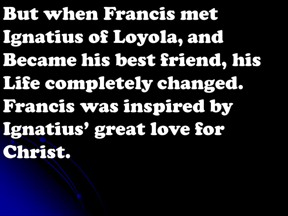 But when Francis met Ignatius of Loyola, and Became his best friend, his Life completely changed.