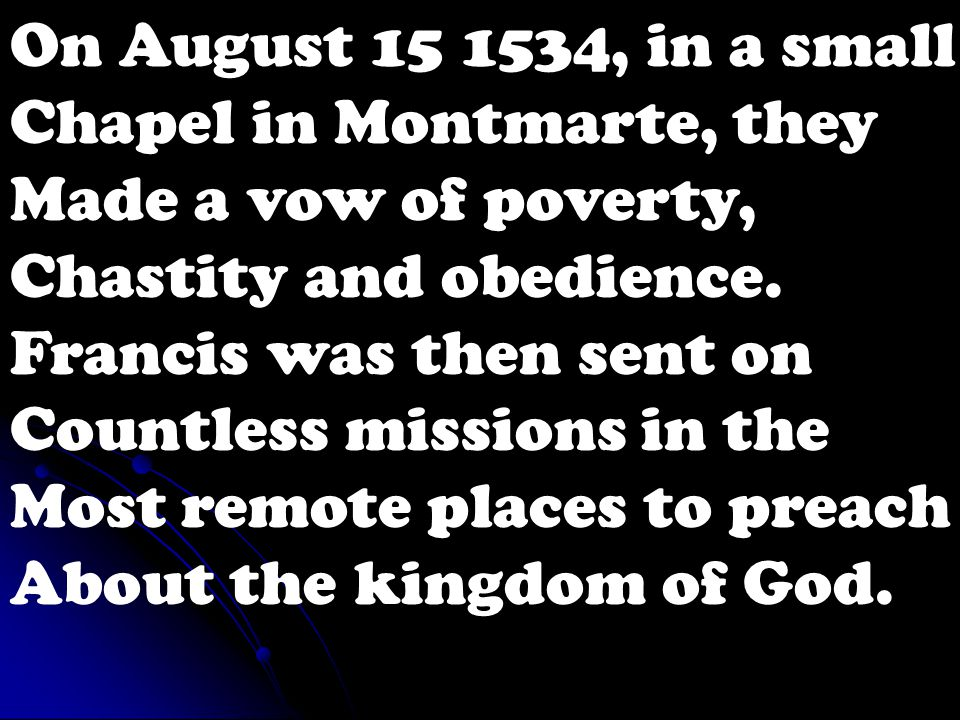On August 15 1534, in a small Chapel in Montmarte, they Made a vow of poverty, Chastity and obedience.