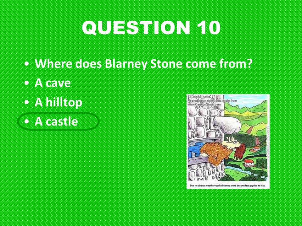 QUESTION 10 Where does Blarney Stone come from? A cave A hilltop A castle