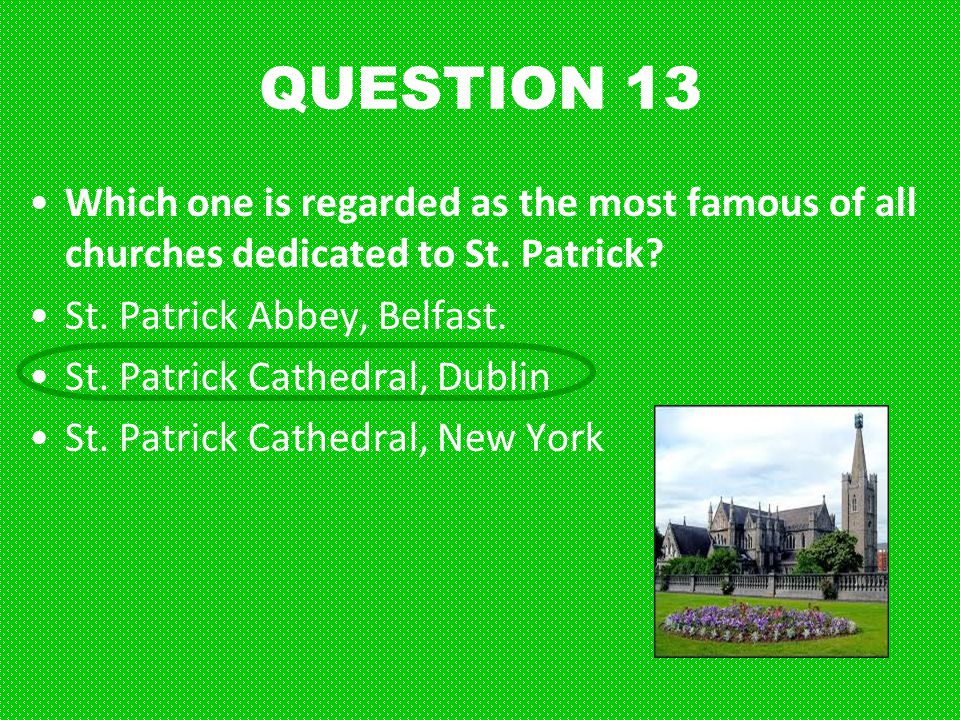 QUESTION 13 Which one is regarded as the most famous of all churches dedicated to St. Patrick? St. Patrick Abbey, Belfast. St. Patrick Cathedral, Dubl