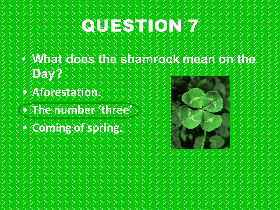 QUESTION 7 What does the shamrock mean on the Day? Aforestation. The number 'three' Coming of spring.