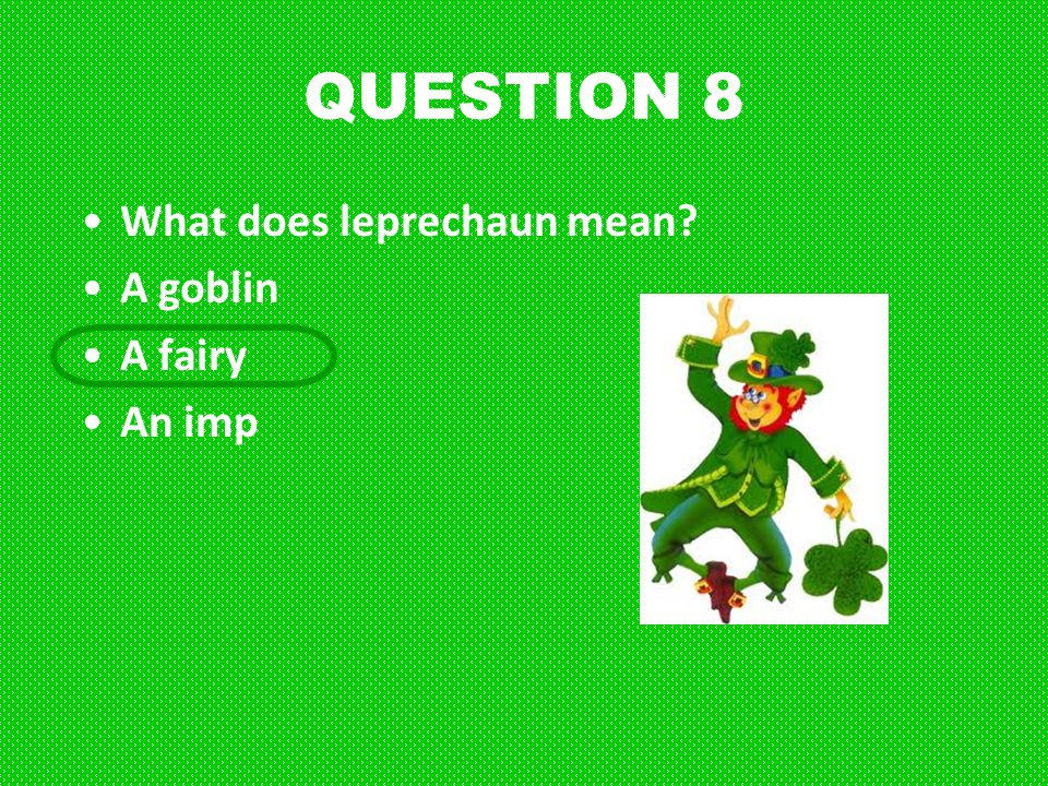 QUESTION 8 What does leprechaun mean? A goblin A fairy An imp