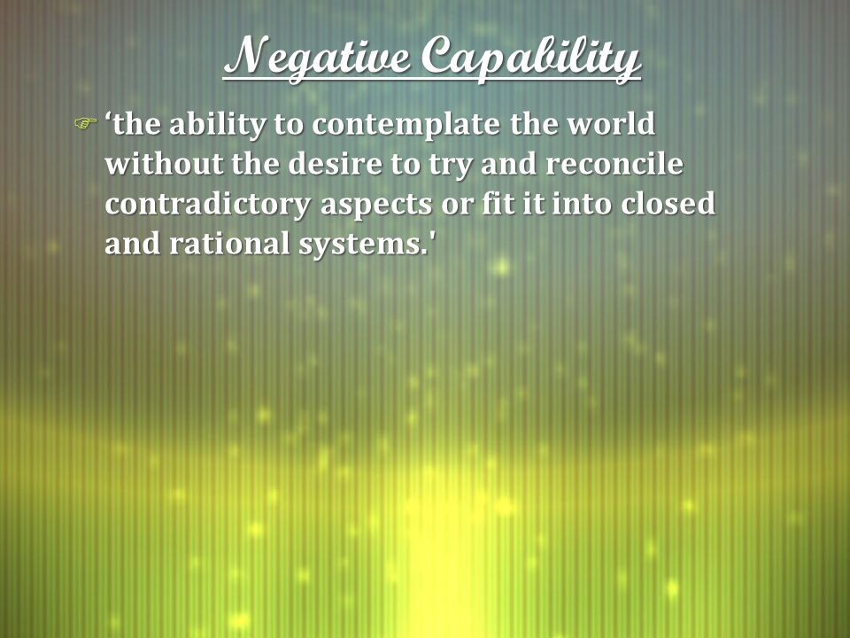 Negative Capability F 'the ability to contemplate the world without the desire to try and reconcile contradictory aspects or fit it into closed and rational systems.