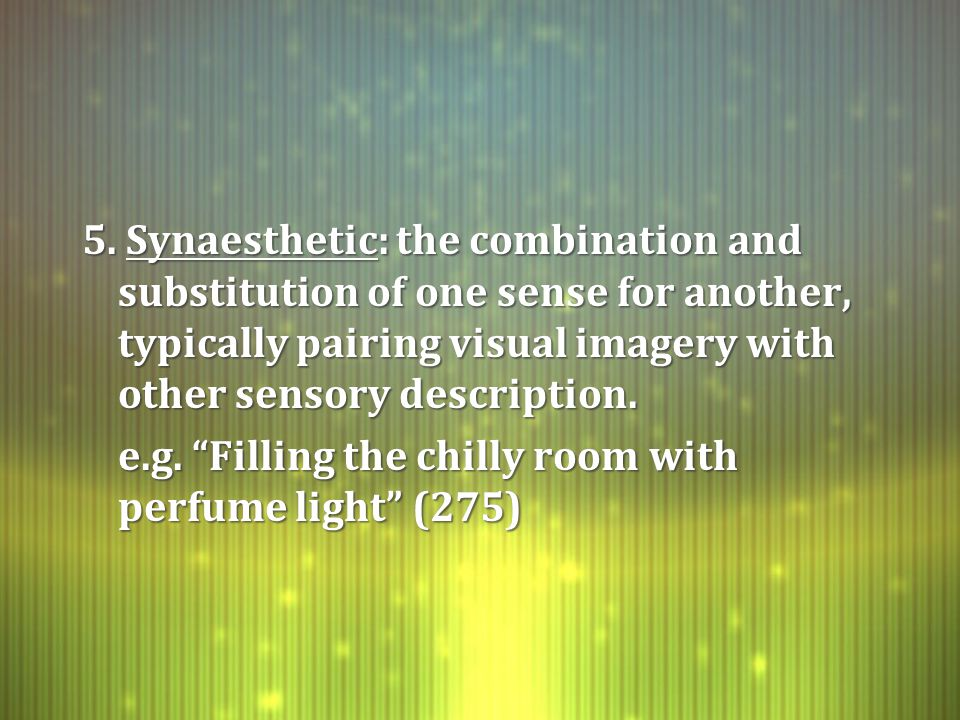 "5. Synaesthetic: the combination and substitution of one sense for another, typically pairing visual imagery with other sensory description. e.g. ""Fil"
