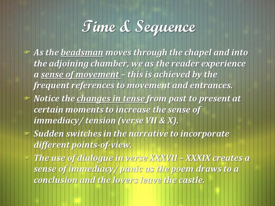 Time & Sequence F As the beadsman moves through the chapel and into the adjoining chamber, we as the reader experience a sense of movement – this is achieved by the frequent references to movement and entrances.