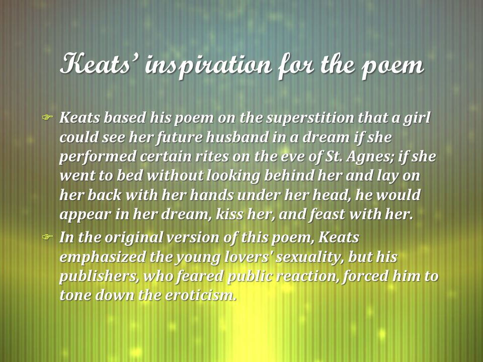 Keats' inspiration for the poem F Keats based his poem on the superstition that a girl could see her future husband in a dream if she performed certain rites on the eve of St.