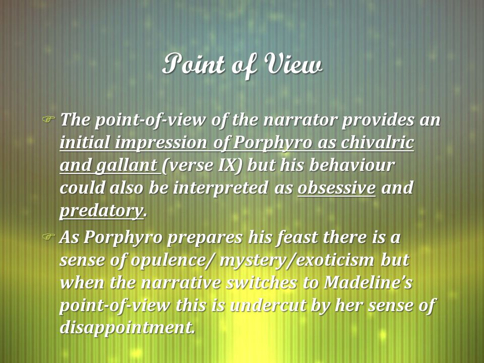 Point of View F The point-of-view of the narrator provides an initial impression of Porphyro as chivalric and gallant (verse IX) but his behaviour could also be interpreted as obsessive and predatory.