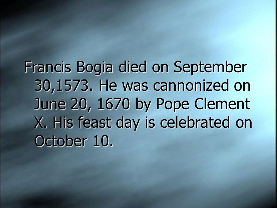 Francis Bogia died on September 30,1573. He was cannonized on June 20, 1670 by Pope Clement X.