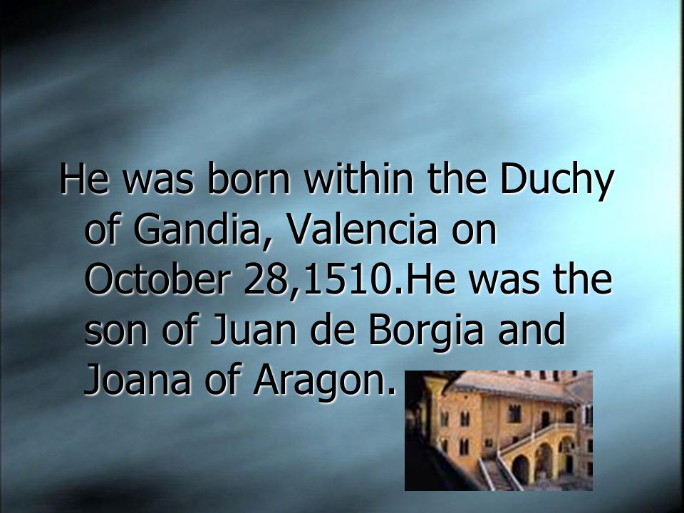 He was born within the Duchy of Gandia, Valencia on October 28,1510.He was the son of Juan de Borgia and Joana of Aragon.