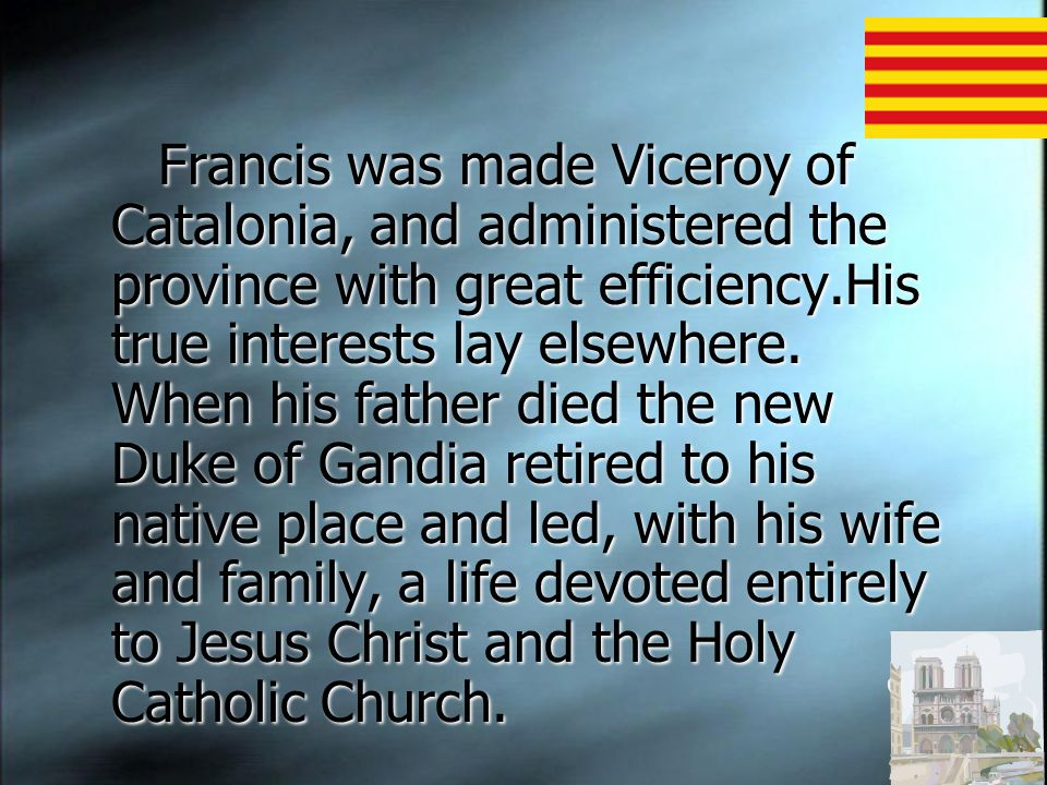 Francis was made Viceroy of Catalonia, and administered the province with great efficiency.His true interests lay elsewhere.