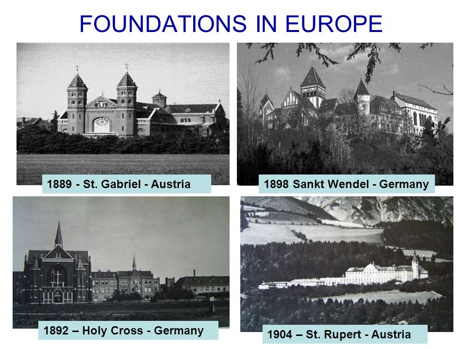 FOUNDATIONS IN EUROPE 1889 - St. Gabriel - Austria1898 Sankt Wendel - Germany 1904 – St.
