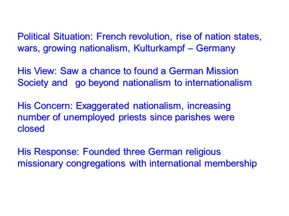 Political Situation: French revolution, rise of nation states, wars, growing nationalism, Kulturkampf – Germany His View: Saw a chance to found a German Mission Society and go beyond nationalism to internationalism His Concern: Exaggerated nationalism, increasing number of unemployed priests since parishes were closed His Response: Founded three German religious missionary congregations with international membership