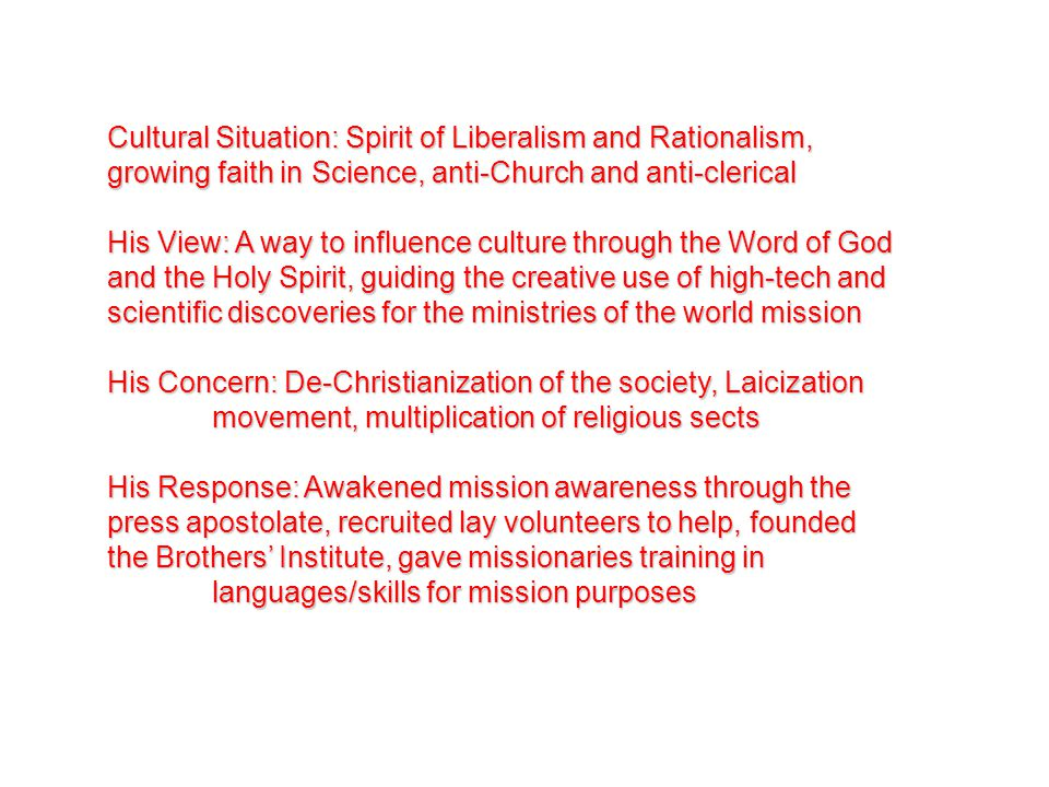 Cultural Situation: Spirit of Liberalism and Rationalism, growing faith in Science, anti-Church and anti-clerical His View: A way to influence culture through the Word of God and the Holy Spirit, guiding the creative use of high-tech and scientific discoveries for the ministries of the world mission His Concern: De-Christianization of the society, Laicization movement, multiplication of religious sects His Response: Awakened mission awareness through the press apostolate, recruited lay volunteers to help, founded the Brothers' Institute, gave missionaries training in languages/skills for mission purposes