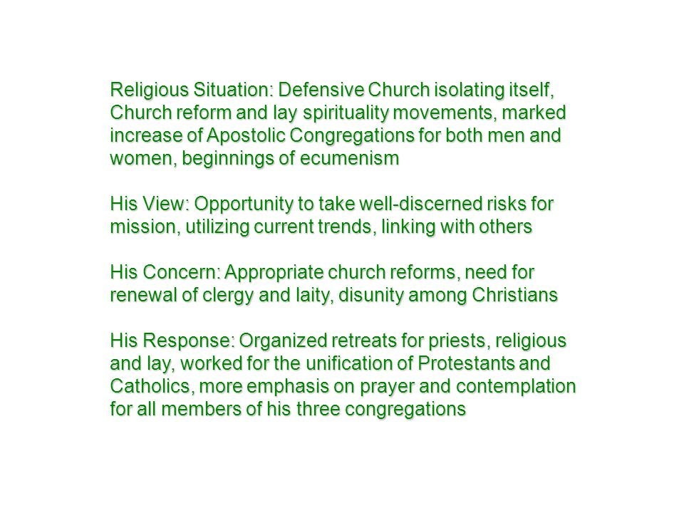 Religious Situation: Defensive Church isolating itself, Church reform and lay spirituality movements, marked increase of Apostolic Congregations for both men and women, beginnings of ecumenism His View: Opportunity to take well-discerned risks for mission, utilizing current trends, linking with others His Concern: Appropriate church reforms, need for renewal of clergy and laity, disunity among Christians His Response: Organized retreats for priests, religious and lay, worked for the unification of Protestants and Catholics, more emphasis on prayer and contemplation for all members of his three congregations
