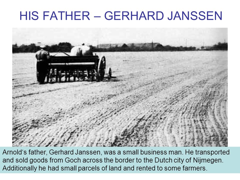 HIS FATHER – GERHARD JANSSEN Arnold's father, Gerhard Janssen, was a small business man.