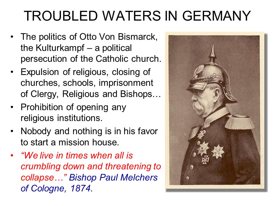 TROUBLED WATERS IN GERMANY The politics of Otto Von Bismarck, the Kulturkampf – a political persecution of the Catholic church.