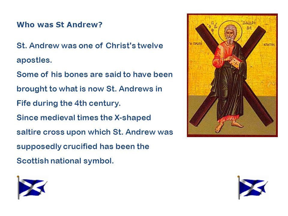 Who was St Andrew? St. Andrew was one of Christ's twelve apostles. Some of his bones are said to have been brought to what is now St. Andrews in Fife