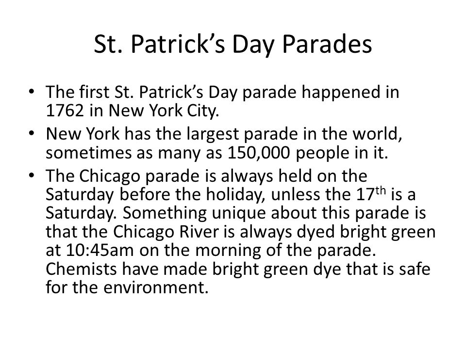 St. Patrick's Day Parades The first St. Patrick's Day parade happened in 1762 in New York City.