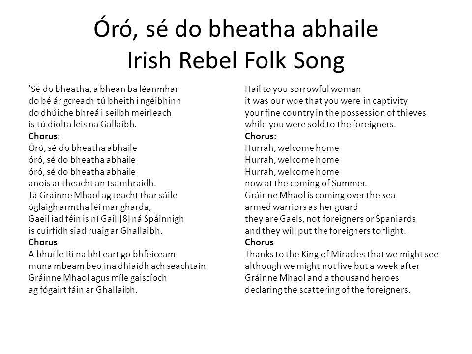 Óró, sé do bheatha abhaile Irish Rebel Folk Song 'Sé do bheatha, a bhean ba léanmhar do bé ár gcreach tú bheith i ngéibhinn do dhúiche bhreá i seilbh meirleach is tú díolta leis na Gallaibh.