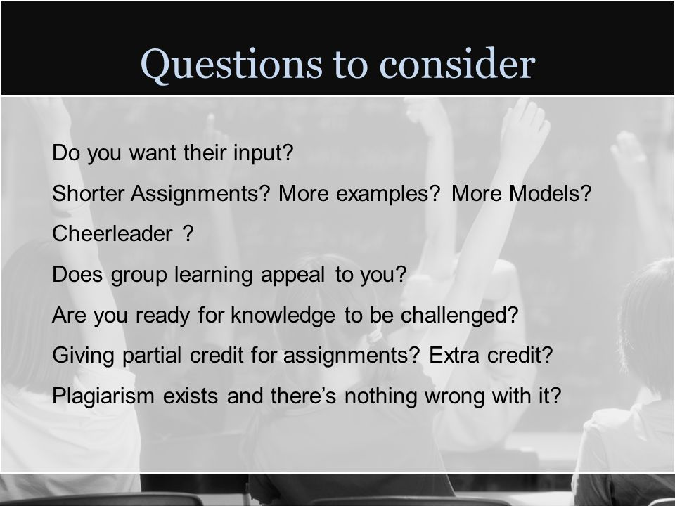 Questions to consider Do you want their input? Shorter Assignments? More examples? More Models? Cheerleader ? Does group learning appeal to you? Are y