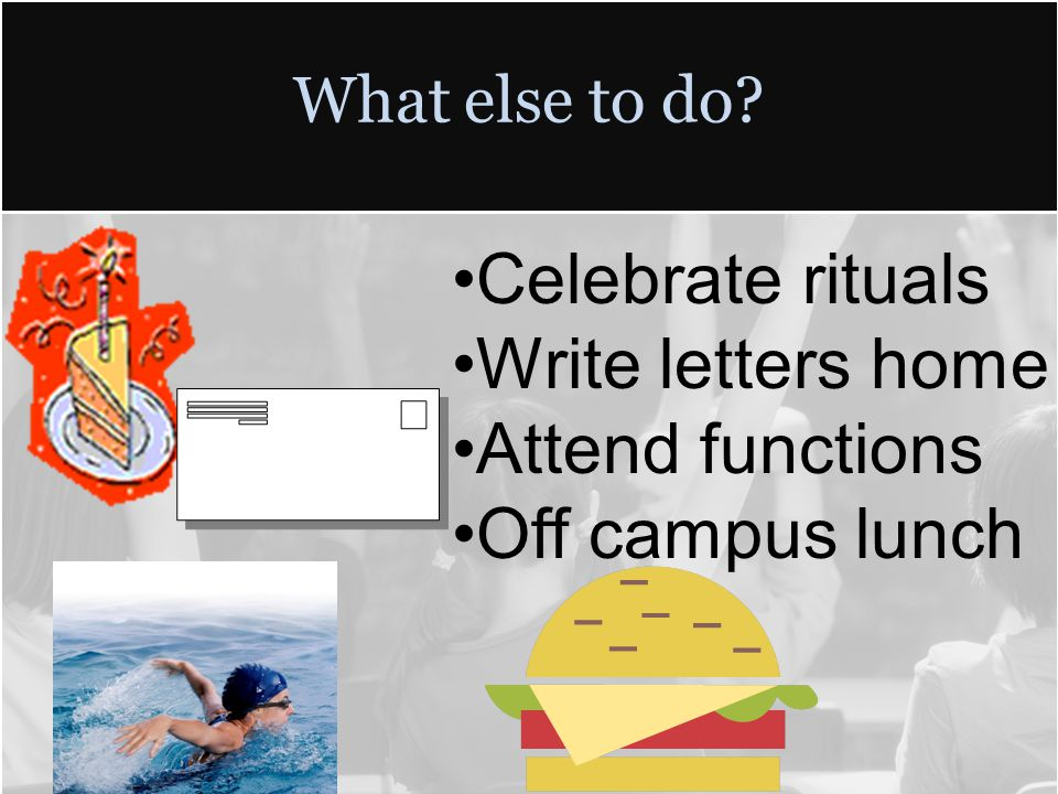 What else to do? Celebrate rituals Write letters home Attend functions Off campus lunch