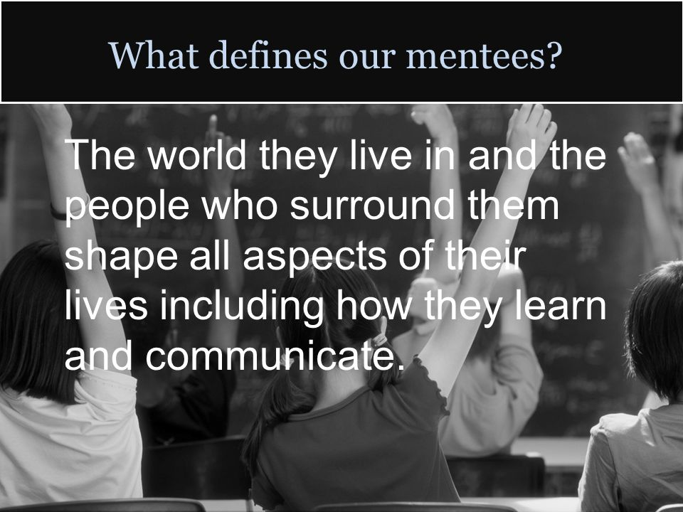 What defines our mentees? The world they live in and the people who surround them shape all aspects of their lives including how they learn and commun