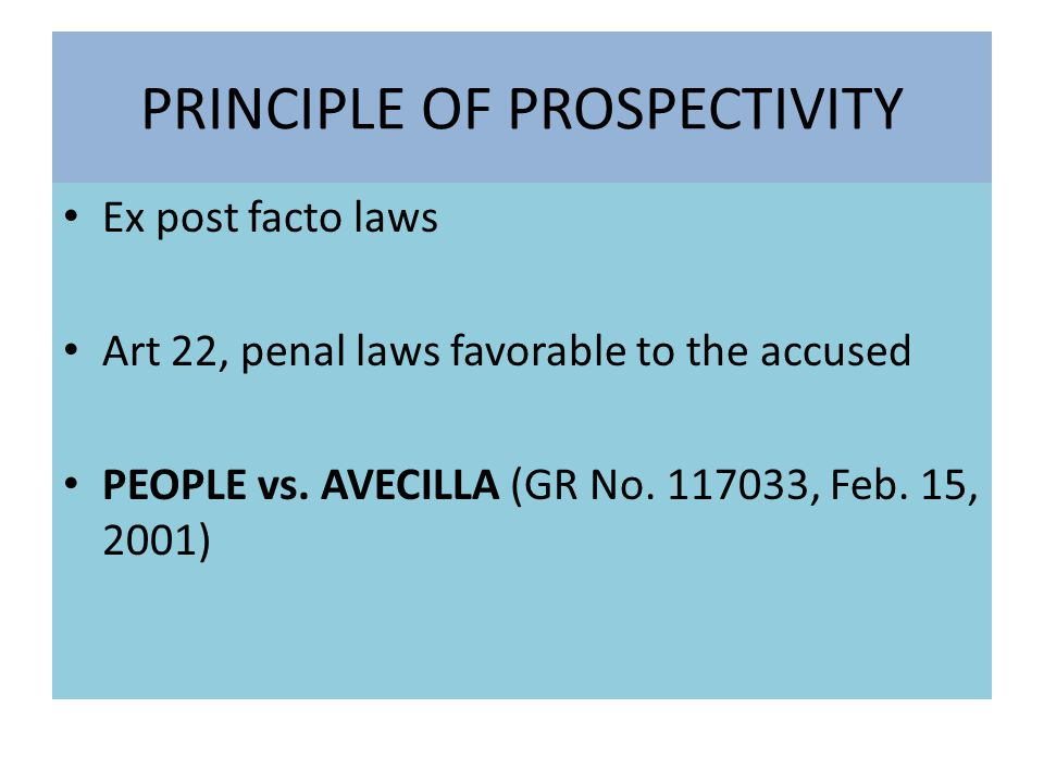PRINCIPLE OF PROSPECTIVITY Ex post facto laws Art 22, penal laws favorable to the accused PEOPLE vs.