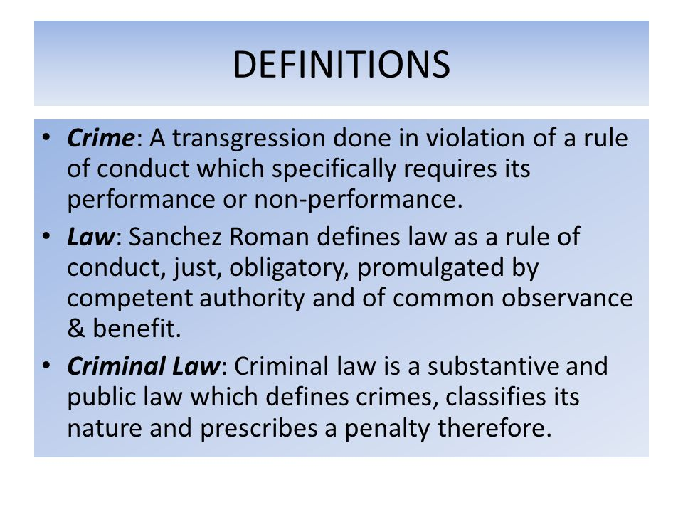 DEFINITIONS Crime: A transgression done in violation of a rule of conduct which specifically requires its performance or non-performance.