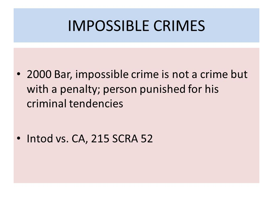 IMPOSSIBLE CRIMES 2000 Bar, impossible crime is not a crime but with a penalty; person punished for his criminal tendencies Intod vs.