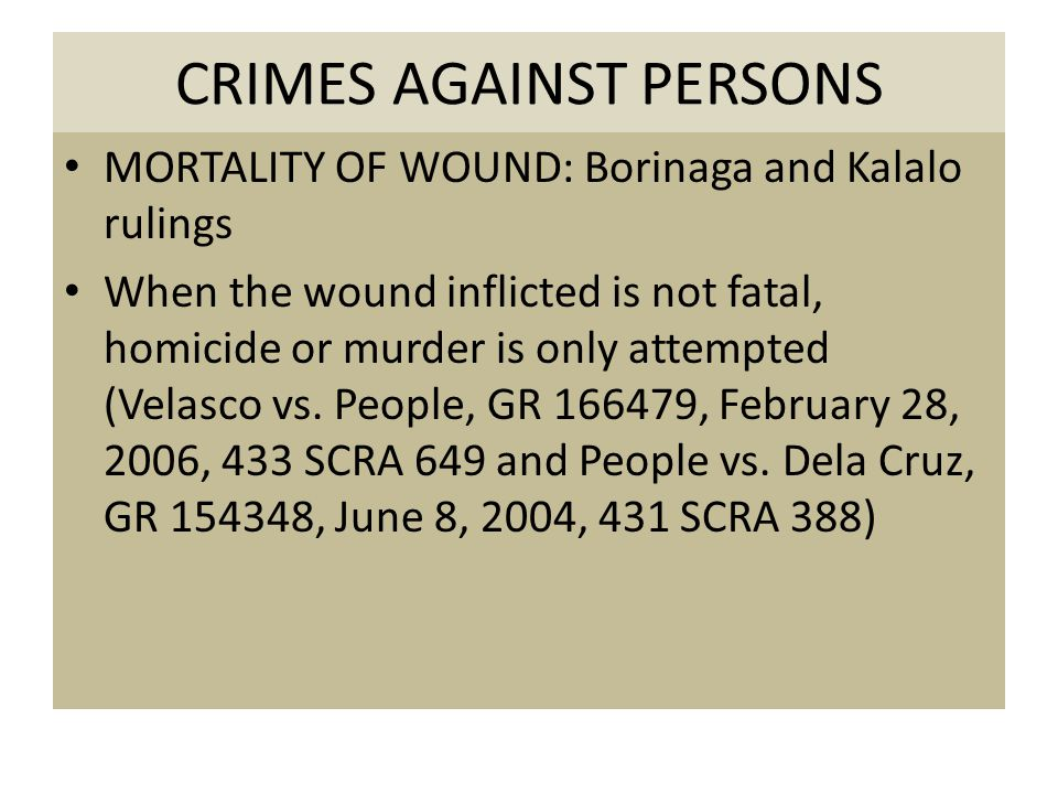 CRIMES AGAINST PERSONS MORTALITY OF WOUND: Borinaga and Kalalo rulings When the wound inflicted is not fatal, homicide or murder is only attempted (Velasco vs.
