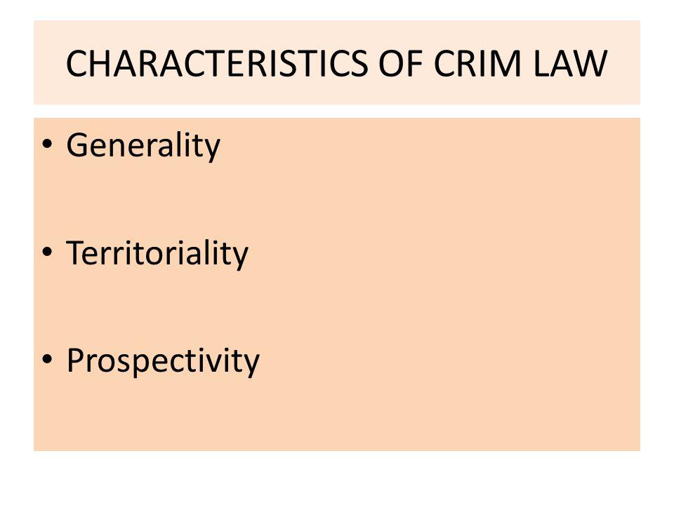 CHARACTERISTICS OF CRIM LAW Generality Territoriality Prospectivity